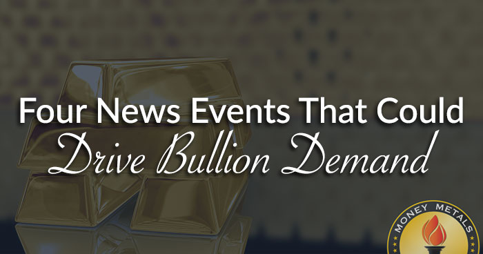 Four News Events That Could Drive Bullion Demand
