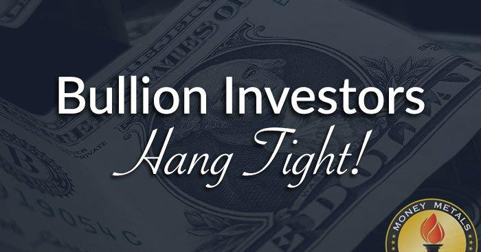 Bullion Investors Hang Tight!