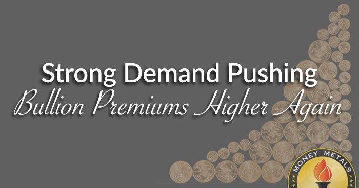 Strong Demand Pushing Bullion Premiums Higher Again